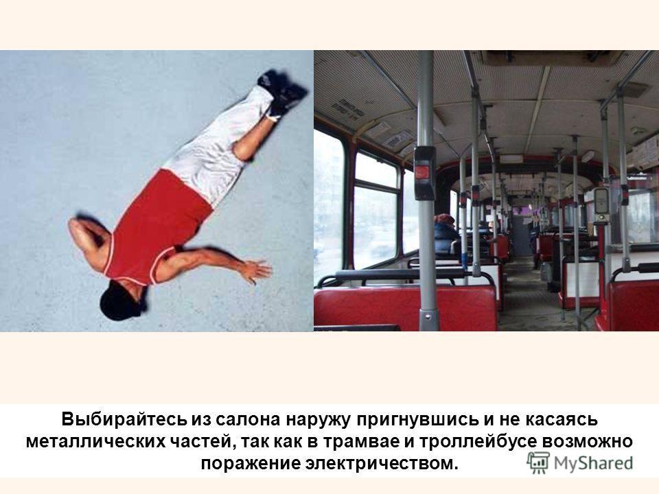 Выбирайтесь из салона наружу пригнувшись и не касаясь металлических частей, так как в трамвае и троллейбусе возможно поражение электричеством.