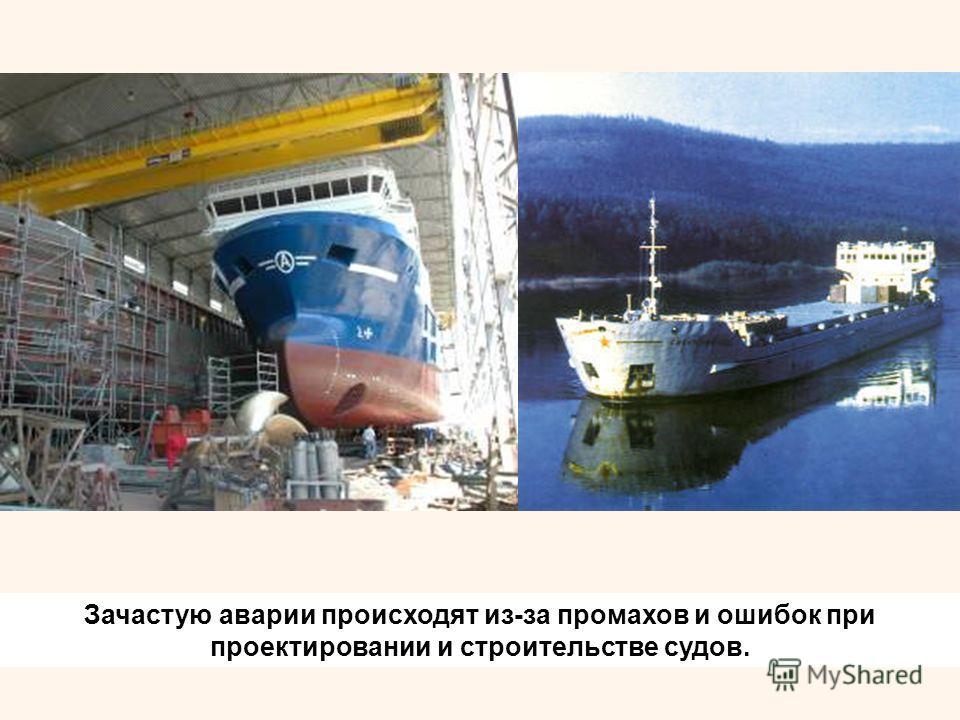 Зачастую аварии происходят из-за промахов и ошибок при проектировании и строительстве судов.