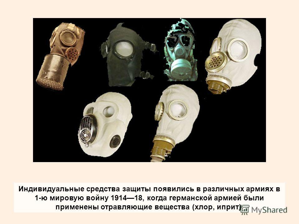 Индивидуальные средства защиты появились в различных армиях в 1-ю мировую войну 191418, когда германской армией были применены отравляющие вещества (хлор, иприт).