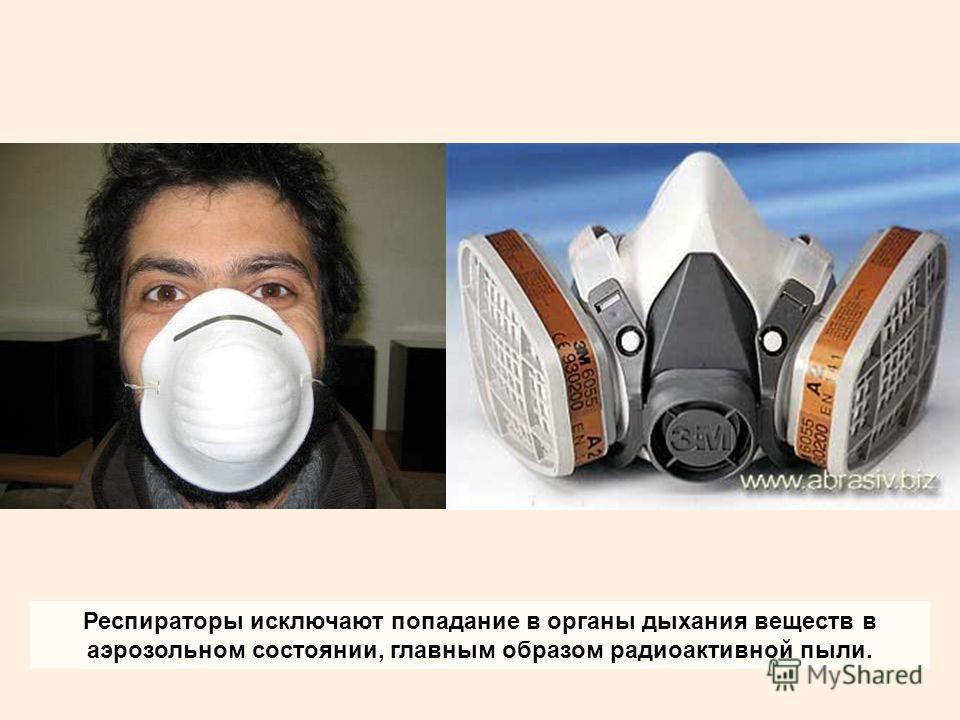 Респираторы исключают попадание в органы дыхания веществ в аэрозольном состоянии, главным образом радиоактивной пыли.