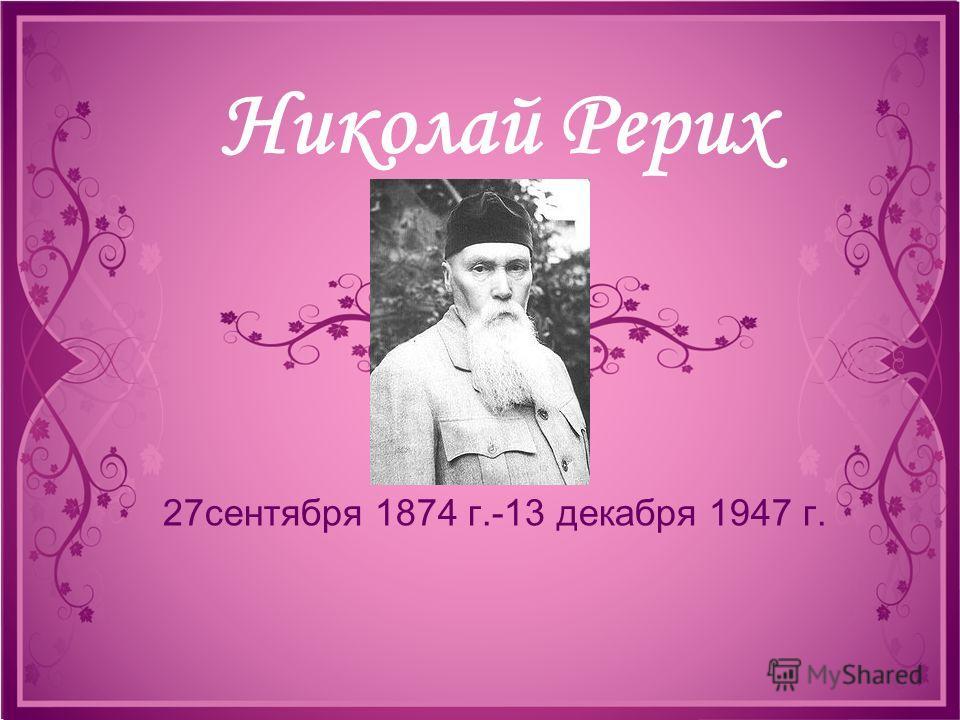 Николай Рерих 27сентября 1874 г.-13 декабря 1947 г.