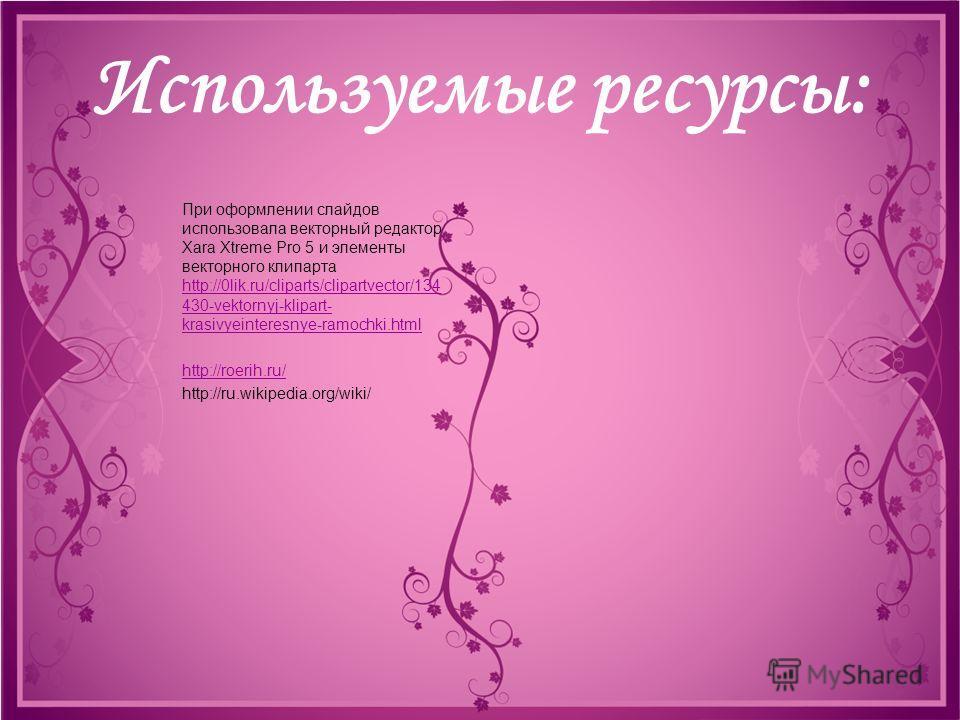 Используемые ресурсы: При оформлении слайдов использовала векторный редактор Xara Xtreme Pro 5 и элементы векторного клипарта http://0lik.ru/cliparts/clipartvector/134 430-vektornyj-klipart- krasivyeinteresnye-ramochki.html http://0lik.ru/cliparts/cl