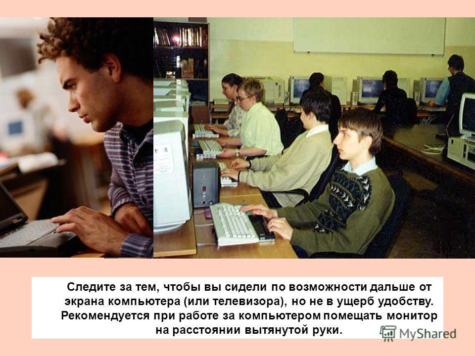 Следите за тем, чтобы вы сидели по возможности дальше от экрана компьютера (или телевизора), но не в ущерб удобству. Рекомендуется при работе за компьютером помещать монитор на расстоянии вытянутой руки.