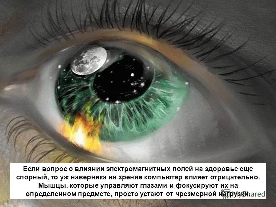 Если вопрос о влиянии электромагнитных полей на здоровье еще спорный, то уж наверняка на зрение компьютер влияет отрицательно. Мышцы, которые управляют глазами и фокусируют их на определенном предмете, просто устают от чрезмерной нагрузки.