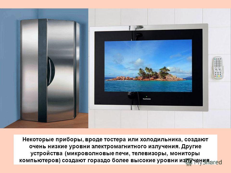 Некоторые приборы, вроде тостера или холодильника, создают очень низкие уровни электромагнитного излучения. Другие устройства (микроволновые печи, телевизоры, мониторы компьютеров) создают гораздо более высокие уровни излучения.