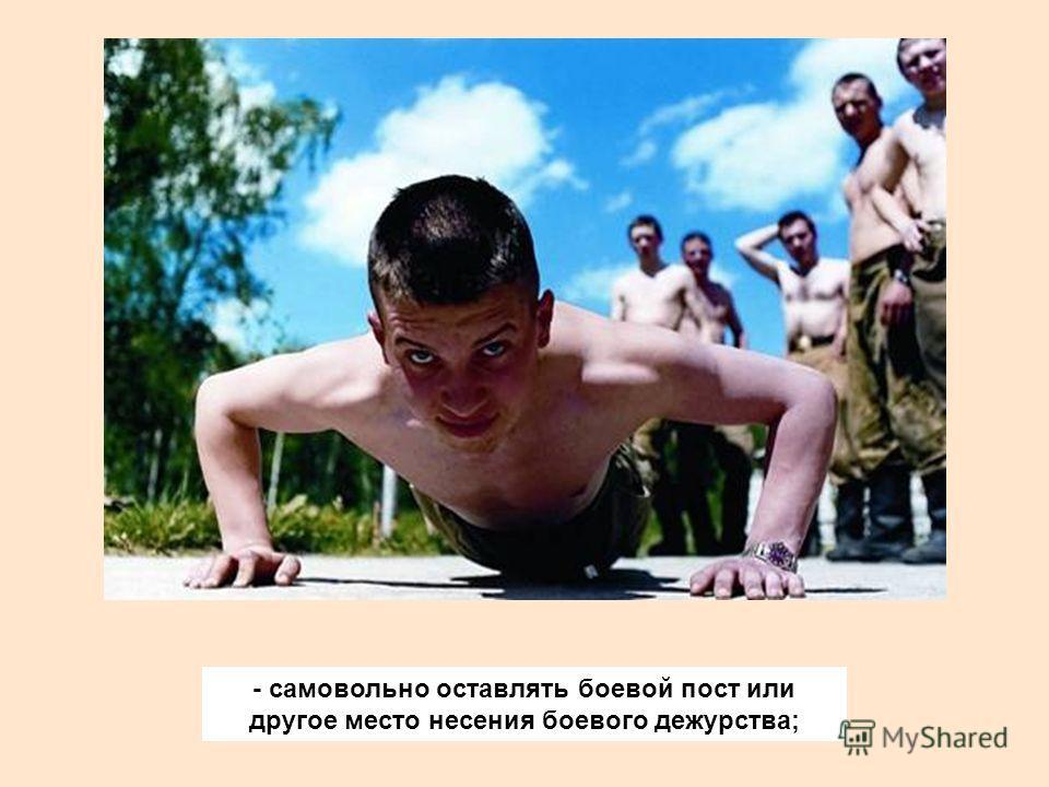 - самовольно оставлять боевой пост или другое место несения боевого дежурства;