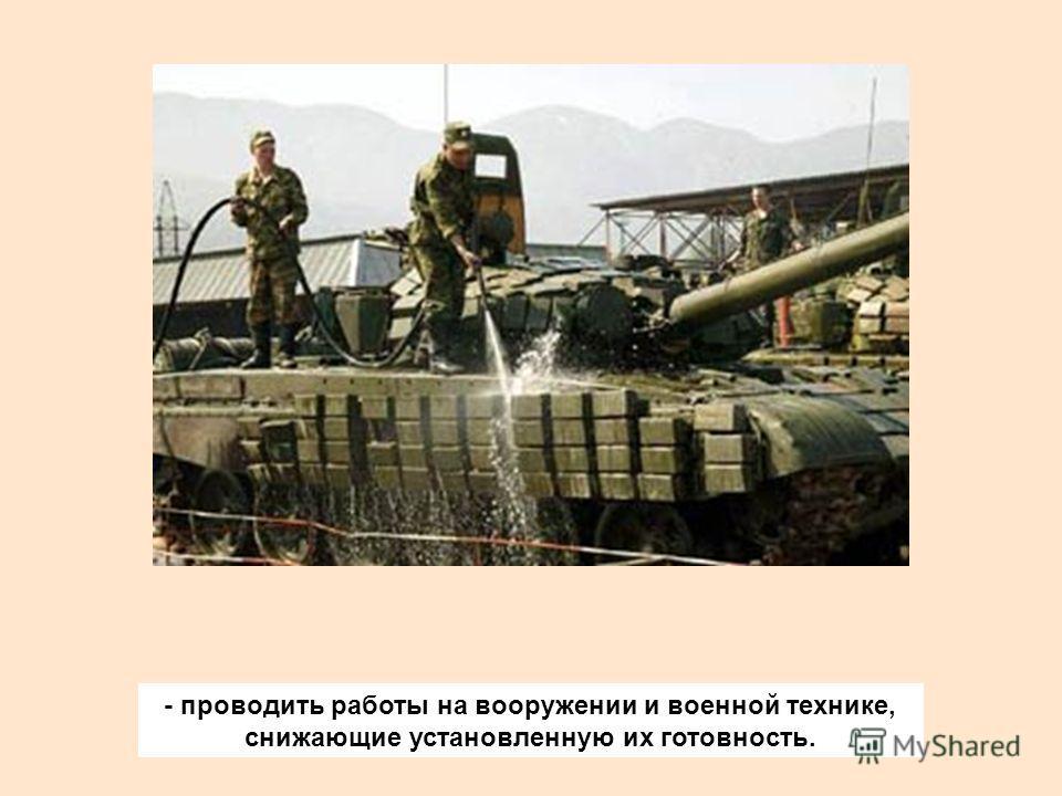 - проводить работы на вооружении и военной технике, снижающие установленную их готовность.