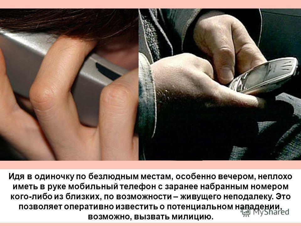 Идя в одиночку по безлюдным местам, особенно вечером, неплохо иметь в руке мобильный телефон с заранее набранным номером кого-либо из близких, по возможности – живущего неподалеку. Это позволяет оперативно известить о потенциальном нападении, возможн