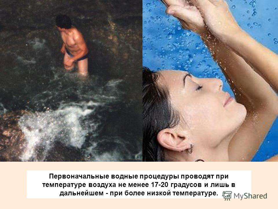 Первоначальные водные процедуры проводят при температуре воздуха не менее 17-20 градусов и лишь в дальнейшем - при более низкой температуре.