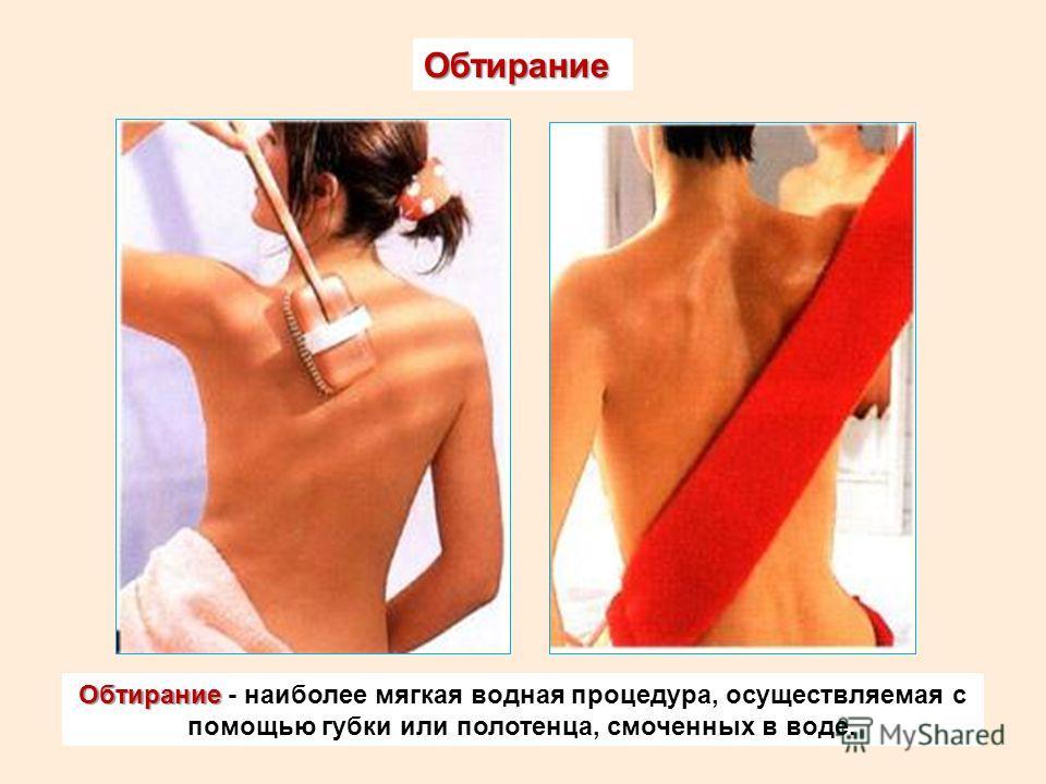 Обтирание Обтирание Обтирание - наиболее мягкая водная процедура, осуществляемая с помощью губки или полотенца, смоченных в воде.