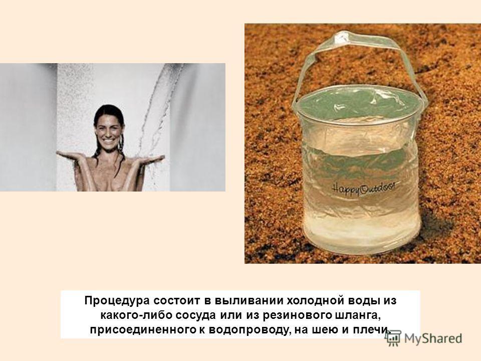 Процедура состоит в выливании холодной воды из какого-либо сосуда или из резинового шланга, присоединенного к водопроводу, на шею и плечи.