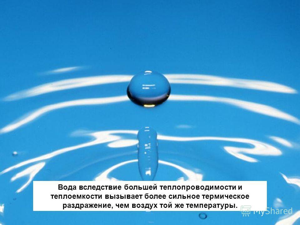 Вода вследствие большей теплопроводимости и теплоемкости вызывает более сильное термическое раздражение, чем воздух той же температуры.