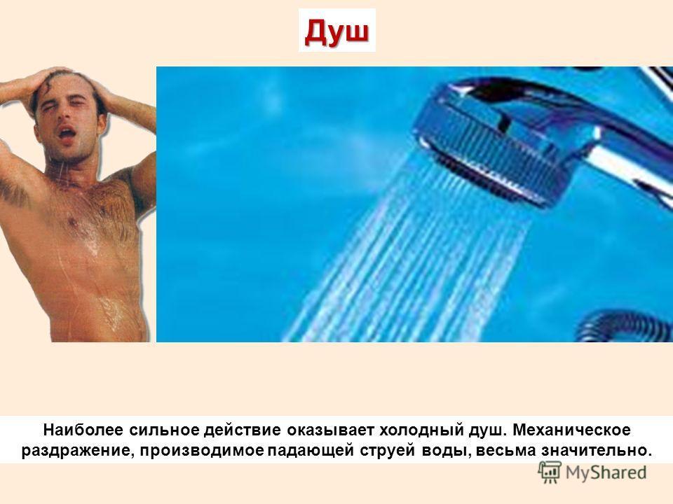Душ Наиболее сильное действие оказывает холодный душ. Механическое раздражение, производимое падающей струей воды, весьма значительно.