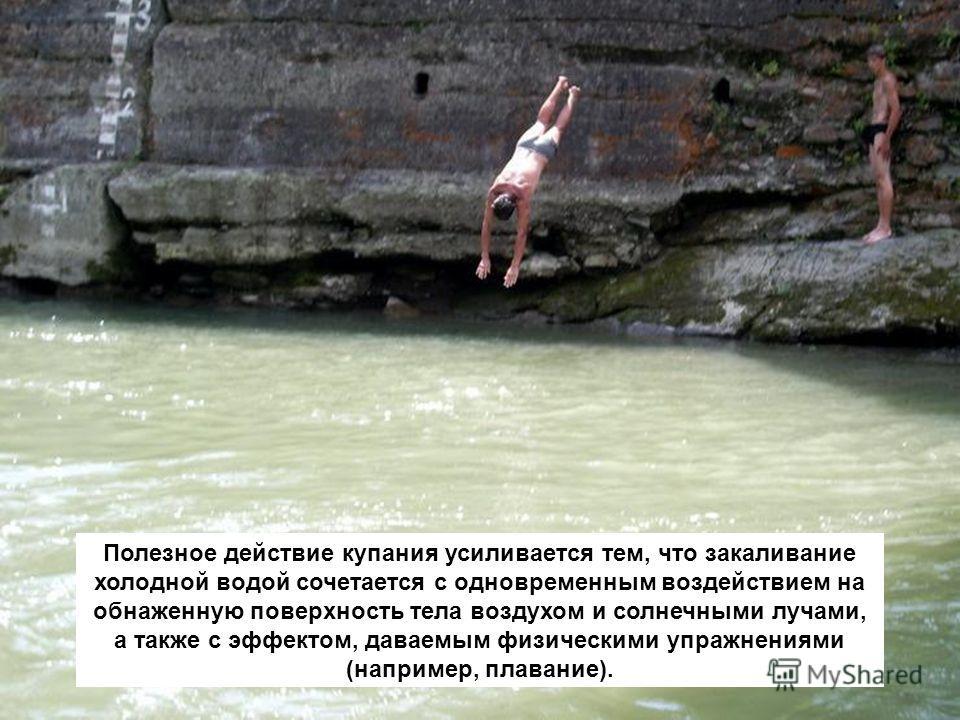 Полезное действие купания усиливается тем, что закаливание холодной водой сочетается с одновременным воздействием на обнаженную поверхность тела воздухом и солнечными лучами, а также с эффектом, даваемым физическими упражнениями (например, плавание).