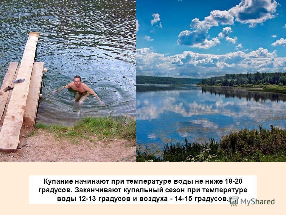 Купание начинают при температуре воды не ниже 18-20 градусов. Заканчивают купальный сезон при температуре воды 12-13 градусов и воздуха - 14-15 градусов.