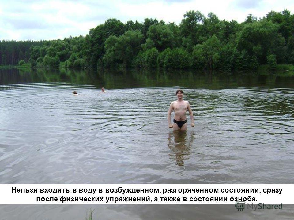 Нельзя входить в воду в возбужденном, разгоряченном состоянии, сразу после физических упражнений, а также в состоянии озноба.