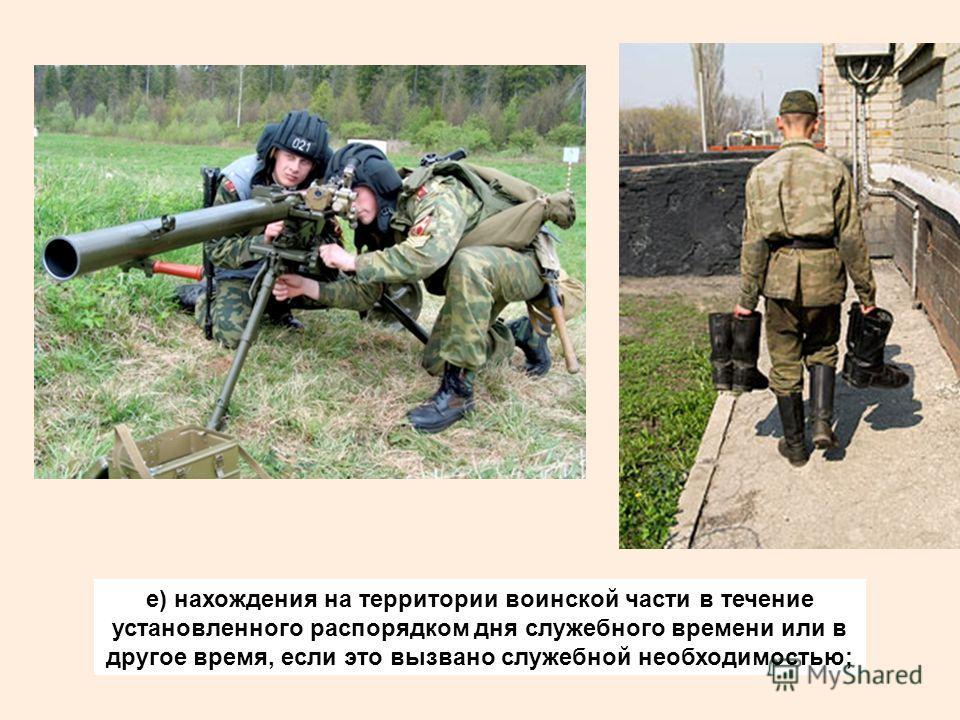 е) нахождения на территории воинской части в течение установленного распорядком дня служебного времени или в другое время, если это вызвано служебной необходимостью;