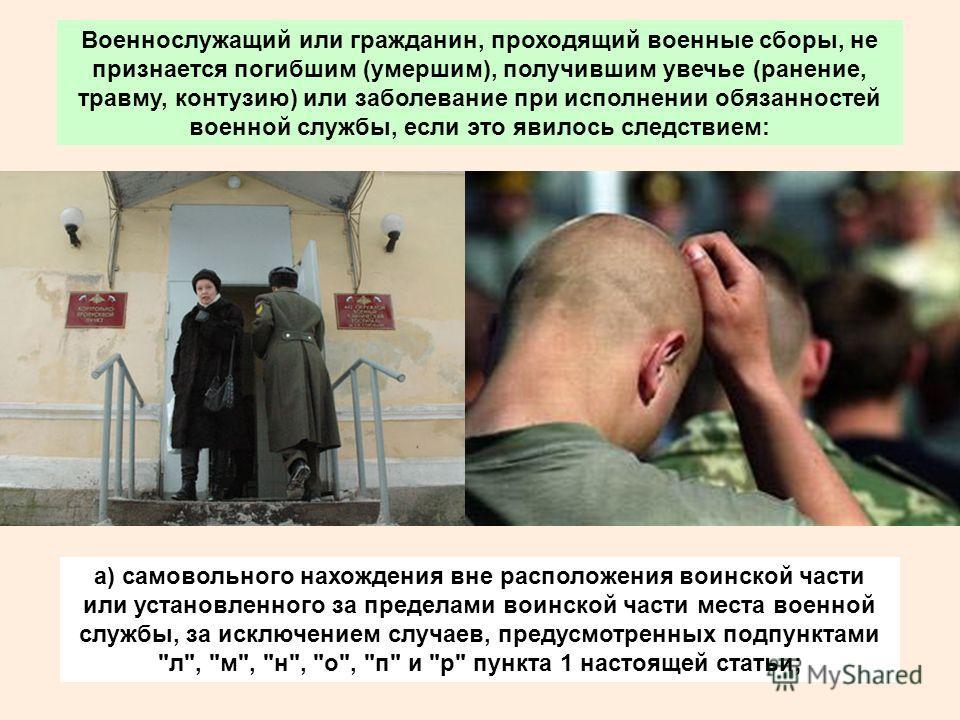 Военнослужащий или гражданин, проходящий военные сборы, не признается погибшим (умершим), получившим увечье (ранение, травму, контузию) или заболевание при исполнении обязанностей военной службы, если это явилось следствием: а) самовольного нахождени