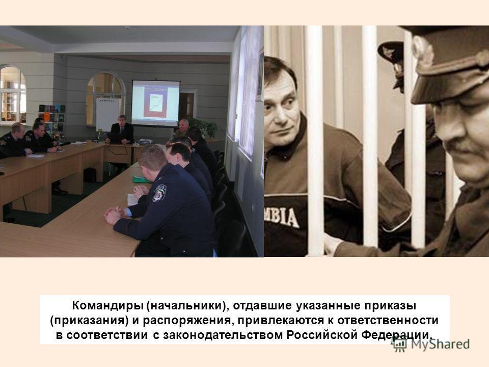 Командиры (начальники), отдавшие указанные приказы (приказания) и распоряжения, привлекаются к ответственности в соответствии с законодательством Российской Федерации.