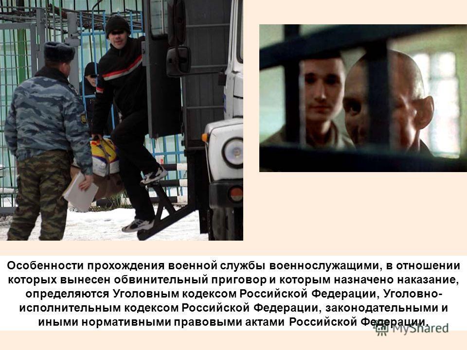 Особенности прохождения военной службы военнослужащими, в отношении которых вынесен обвинительный приговор и которым назначено наказание, определяются Уголовным кодексом Российской Федерации, Уголовно- исполнительным кодексом Российской Федерации, за
