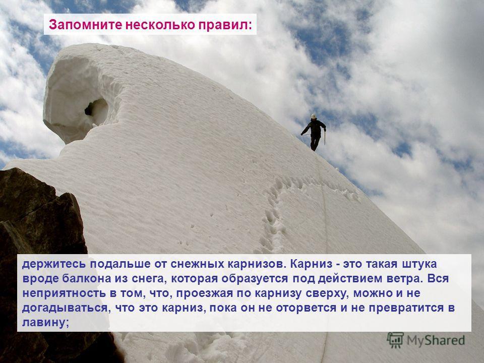 Запомните несколько правил: держитесь подальше от снежных карнизов. Карниз - это такая штука вроде балкона из снега, которая образуется под действием ветра. Вся неприятность в том, что, проезжая по карнизу сверху, можно и не догадываться, что это кар