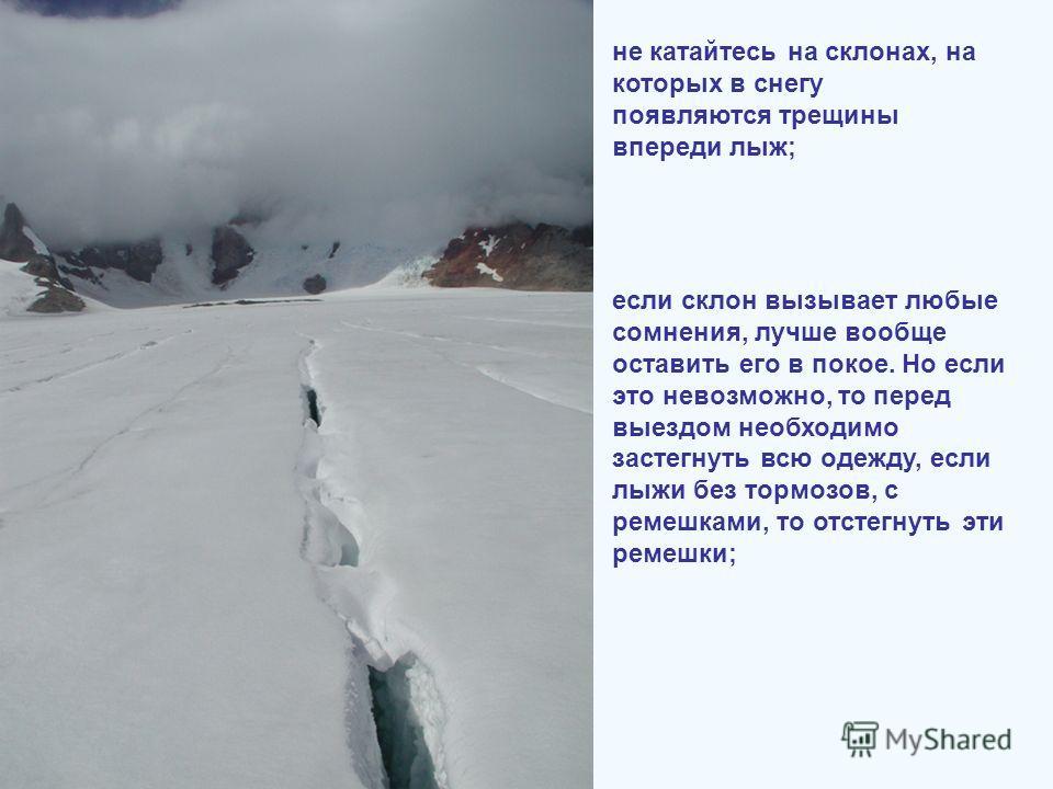 не катайтесь на склонах, на которых в снегу появляются трещины впереди лыж; если склон вызывает любые сомнения, лучше вообще оставить его в покое. Но если это невозможно, то перед выездом необходимо застегнуть всю одежду, если лыжи без тормозов, с ре