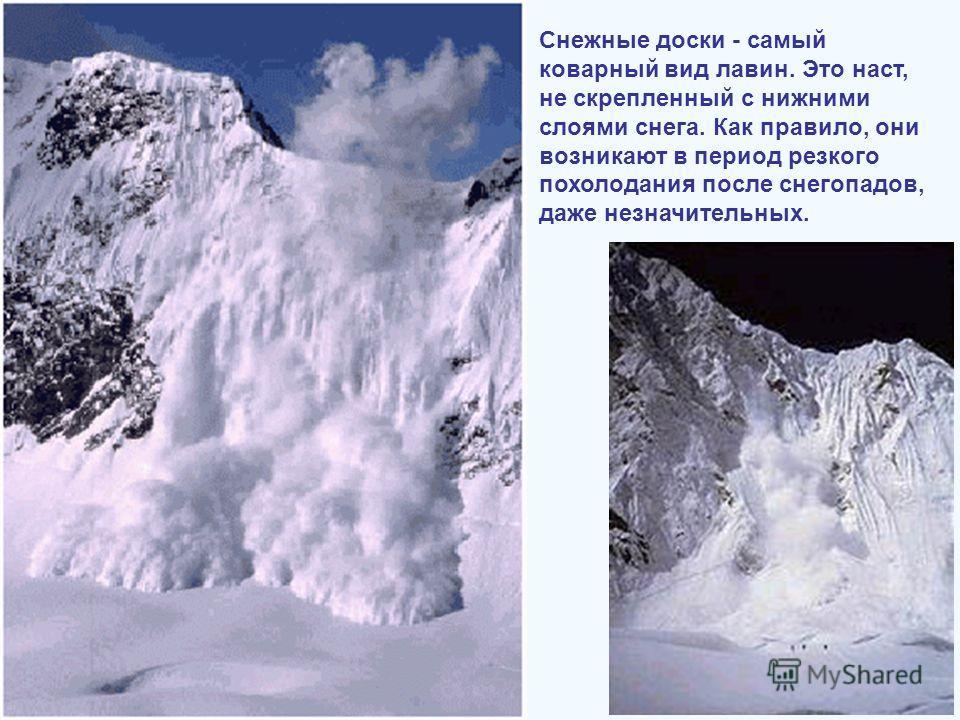 Снежные доски - самый коварный вид лавин. Это наст, не скрепленный с нижними слоями снега. Как правило, они возникают в период резкого похолодания после снегопадов, даже незначительных.