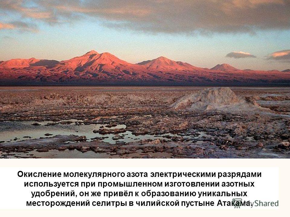 Окисление молекулярного азота электрическими разрядами используется при промышленном изготовлении азотных удобрений, он же привёл к образованию уникальных месторождений селитры в чилийской пустыне Атакама.