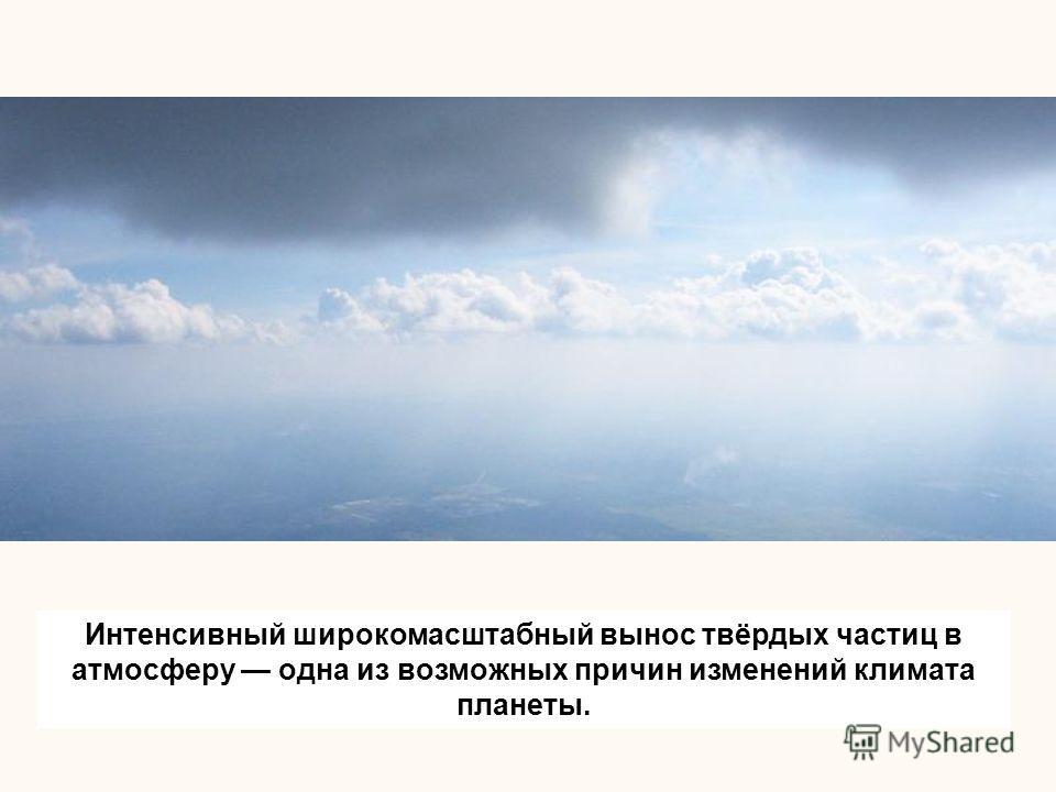 Интенсивный широкомасштабный вынос твёрдых частиц в атмосферу одна из возможных причин изменений климата планеты.