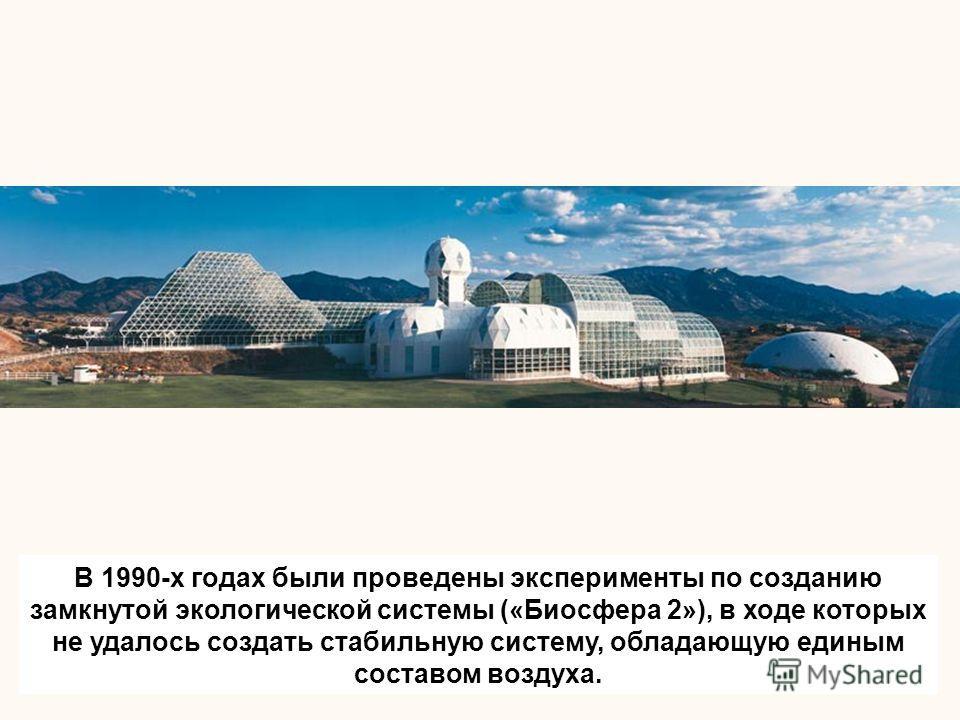 В 1990-x годах были проведены эксперименты по созданию замкнутой экологической системы («Биосфера 2»), в ходе которых не удалось создать стабильную систему, обладающую единым составом воздуха.