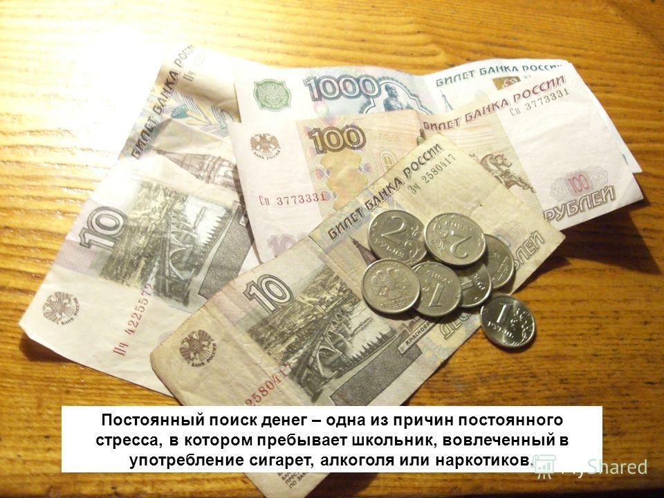 Постоянный поиск денег – одна из причин постоянного стресса, в котором пребывает школьник, вовлеченный в употребление сигарет, алкоголя или наркотиков.