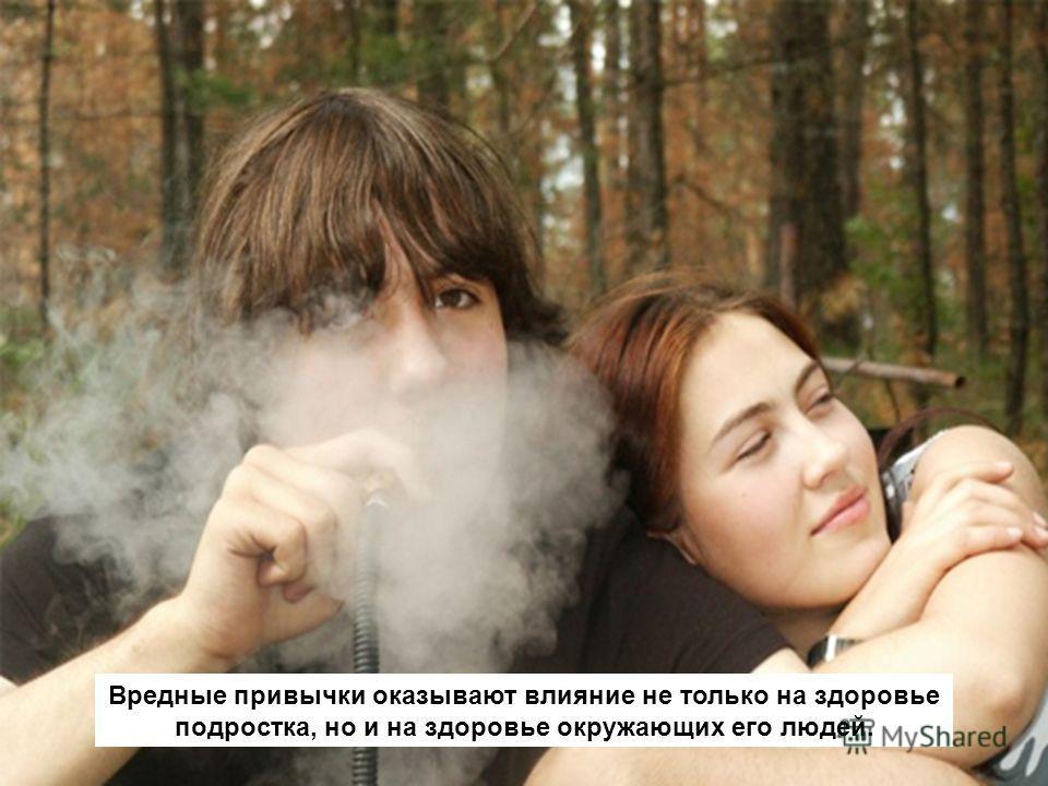 Вредные привычки оказывают влияние не только на здоровье подростка, но и на здоровье окружающих его людей.