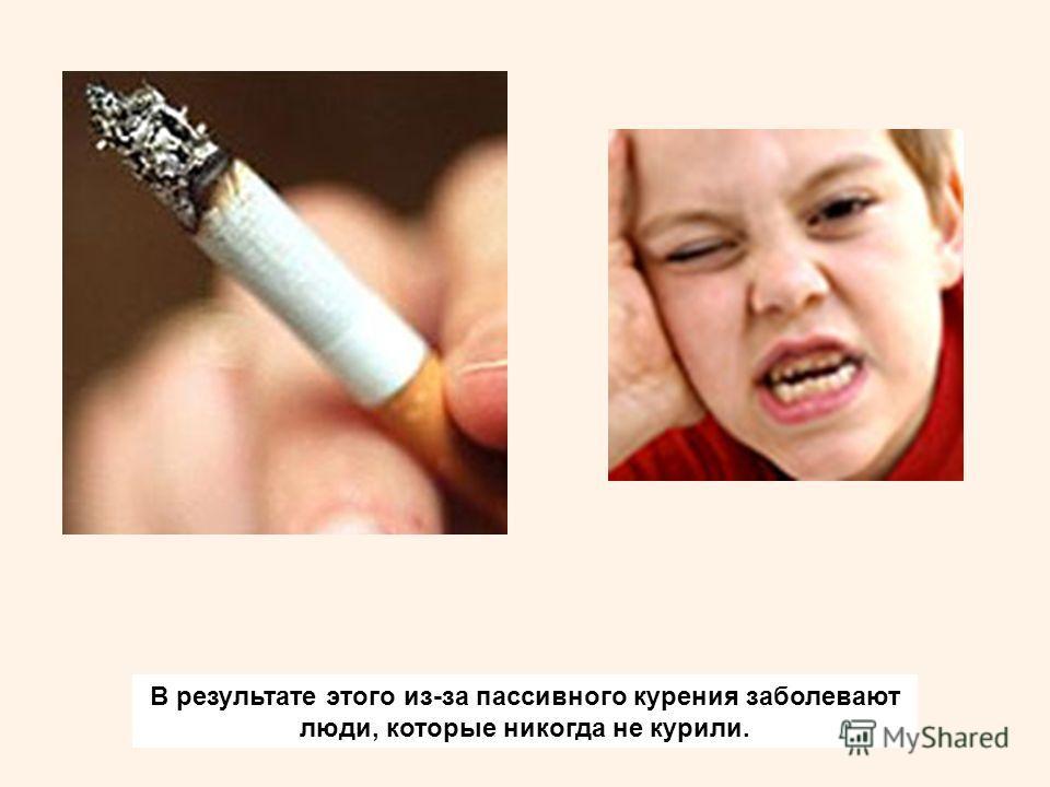 В результате этого из-за пассивного курения заболевают люди, которые никогда не курили.