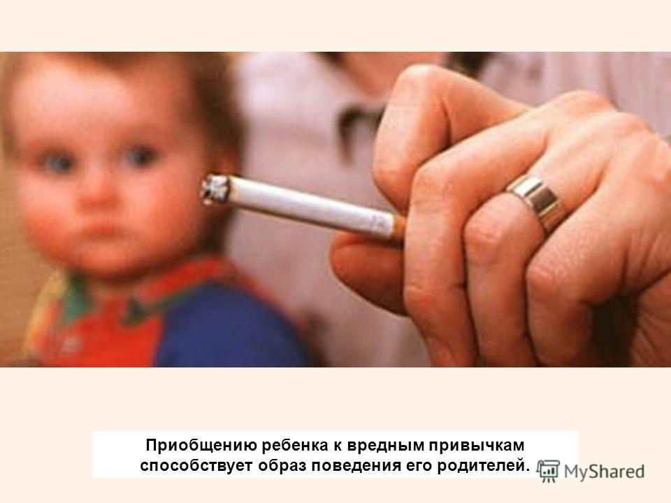 Приобщению ребенка к вредным привычкам способствует образ поведения его родителей.