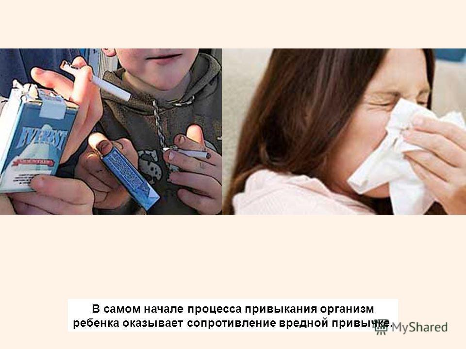 В самом начале процесса привыкания организм ребенка оказывает сопротивление вредной привычке.