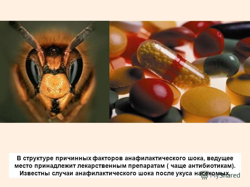 В структуре причинных факторов анафилактического шока, ведущее место принадлежит лекарственным препаратам ( чаще антибиотикам). Известны случаи анафилактического шока после укуса насекомых.