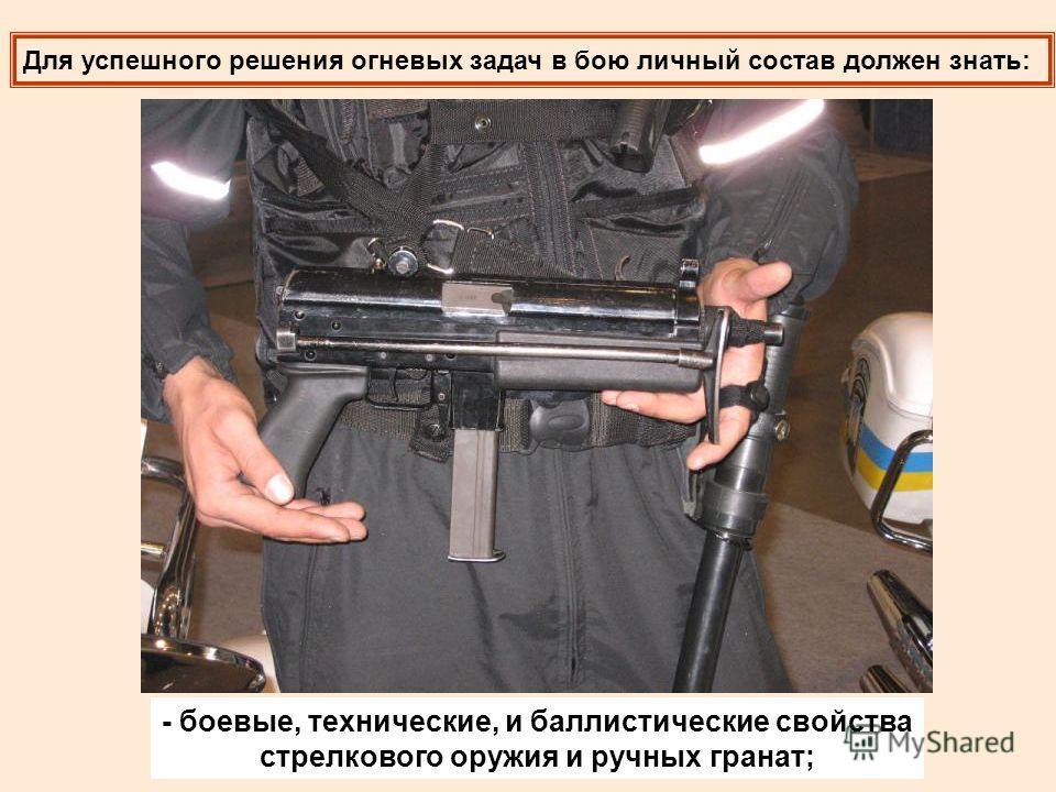 Для успешного решения огневых задач в бою личный состав должен знать: - боевые, технические, и баллистические свойства стрелкового оружия и ручных гранат;