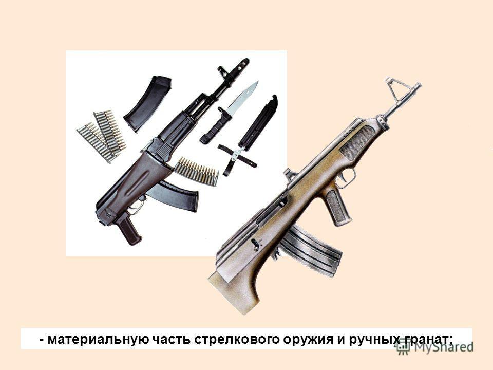 - материальную часть стрелкового оружия и ручных гранат;