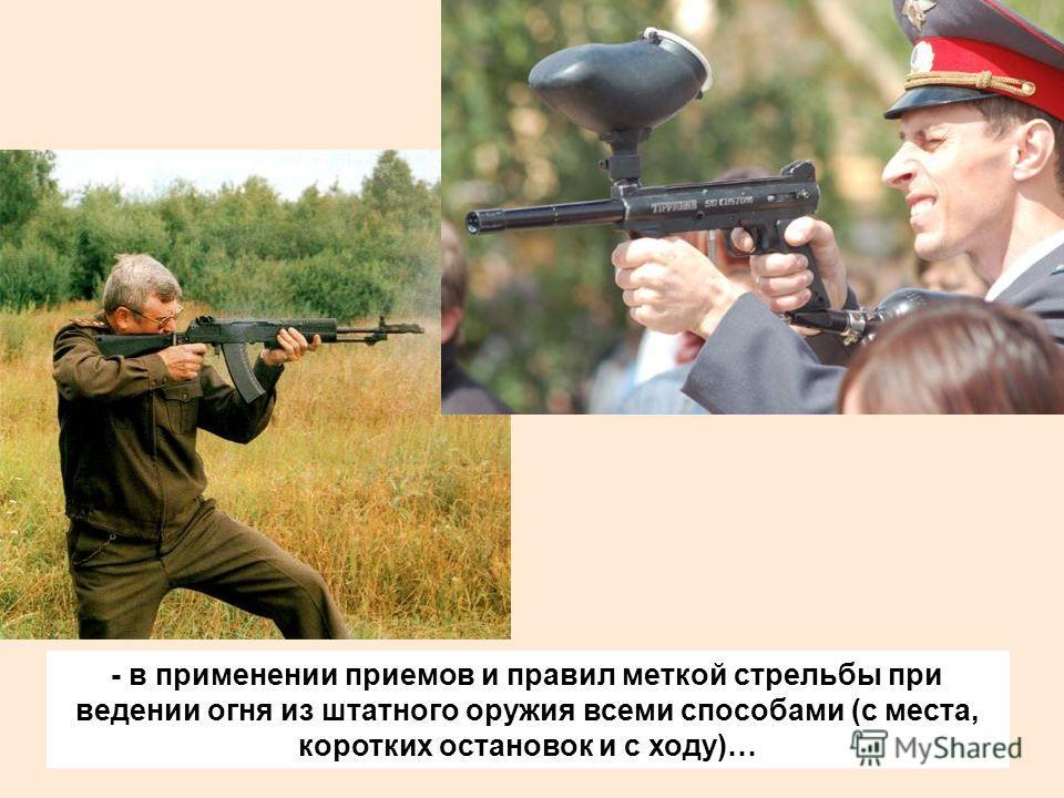 - в применении приемов и правил меткой стрельбы при ведении огня из штатного оружия всеми способами (с места, коротких остановок и с ходу)…