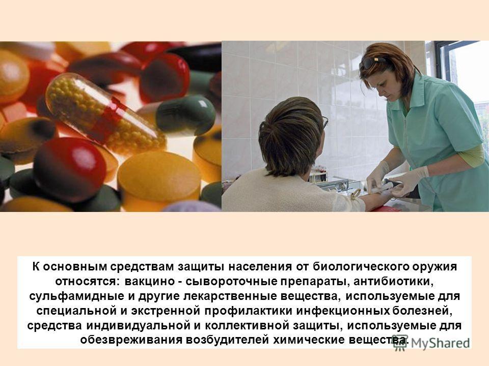 К основным средствам защиты населения от биологического оружия относятся: вакцино - сывороточные препараты, антибиотики, сульфамидные и другие лекарственные вещества, используемые для специальной и экстренной профилактики инфекционных болезней, средс