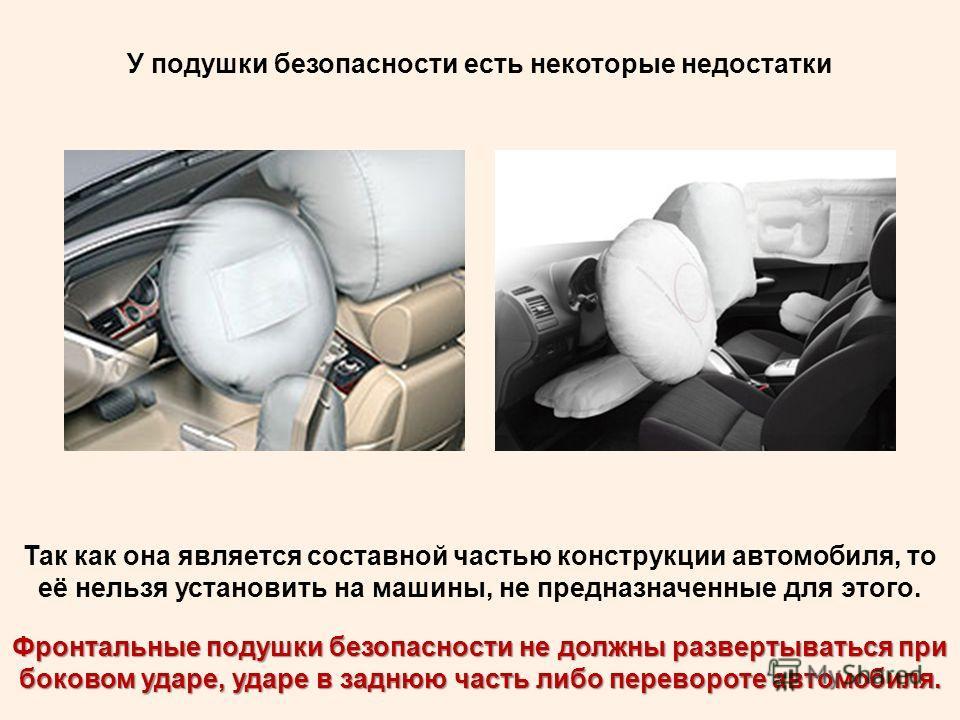 У подушки безопасности есть некоторые недостатки Так как она является составной частью конструкции автомобиля, то её нельзя установить на машины, не предназначенные для этого. Фронтальные подушки безопасности не должны развертываться при боковом удар