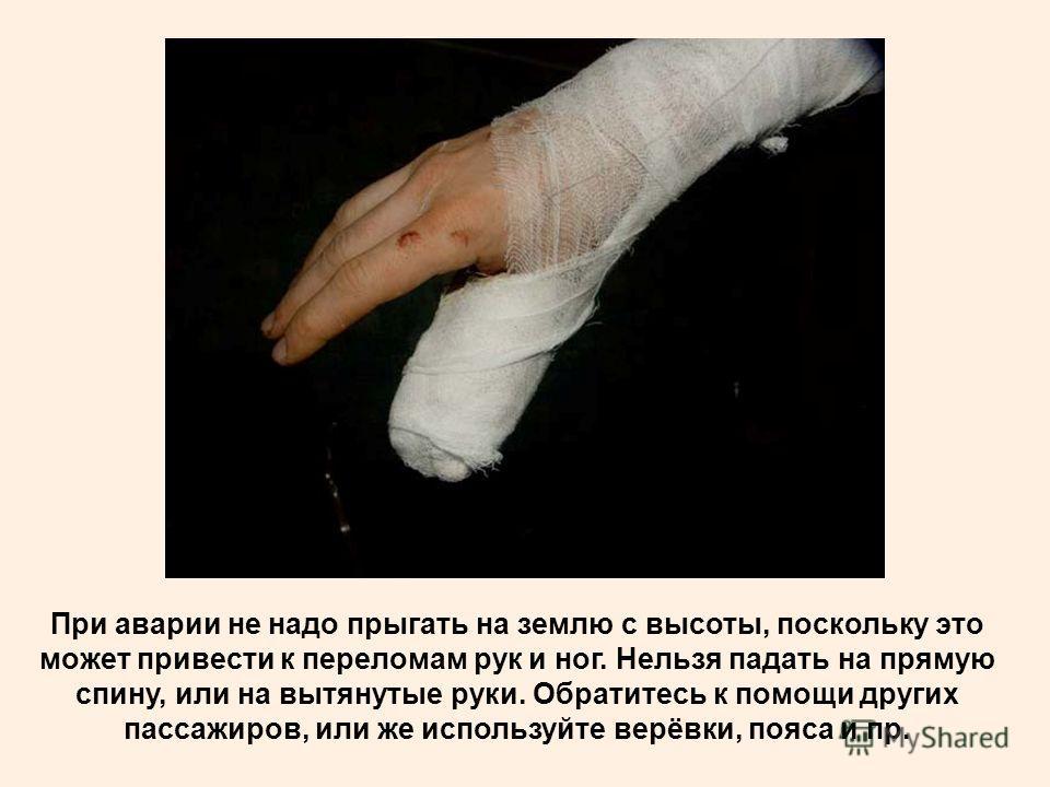 При аварии не надо прыгать на землю с высоты, поскольку это может привести к переломам рук и ног. Нельзя падать на прямую спину, или на вытянутые руки. Обратитесь к помощи других пассажиров, или же используйте верёвки, пояса и пр.