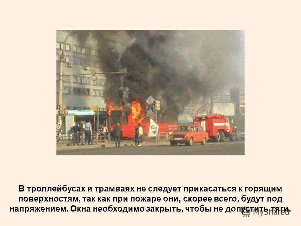 В троллейбусах и трамваях не следует прикасаться к горящим поверхностям, так как при пожаре они, скорее всего, будут под напряжением. Окна необходимо закрыть, чтобы не допустить тяги.