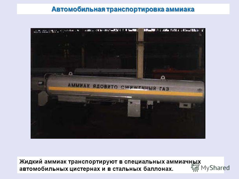 Автомобильная транспортировка аммиака Жидкий аммиак транспортируют в специальных аммиачных автомобильных цистернах и в стальных баллонах.