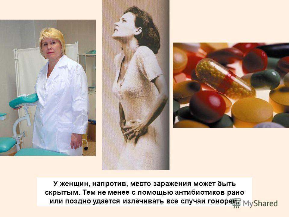 У женщин, напротив, место заражения может быть скрытым. Тем не менее с помощью антибиотиков рано или поздно удается излечивать все случаи гонореи.