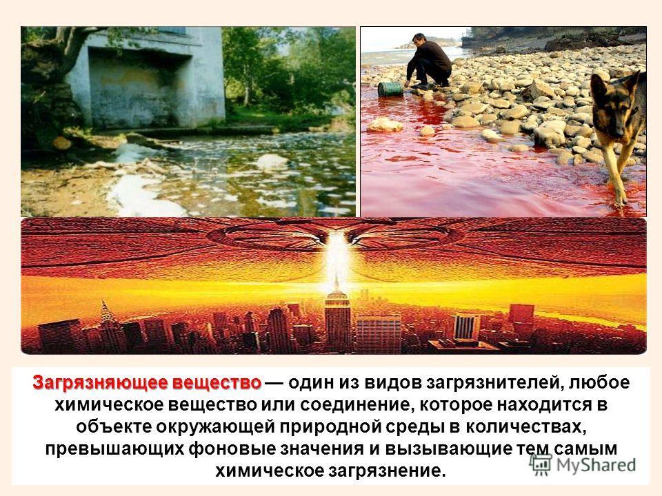 Загрязняющее вещество Загрязняющее вещество один из видов загрязнителей, любое химическое вещество или соединение, которое находится в объекте окружающей природной среды в количествах, превышающих фоновые значения и вызывающие тем самым химическое за