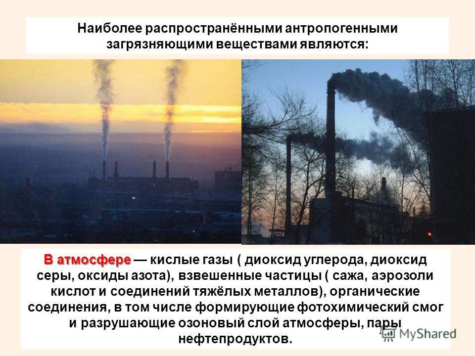 Наиболее распространёнными антропогенными загрязняющими веществами являются: В атмосфере В атмосфере кислые газы ( диоксид углерода, диоксид серы, оксиды азота), взвешенные частицы ( сажа, аэрозоли кислот и соединений тяжёлых металлов), органические