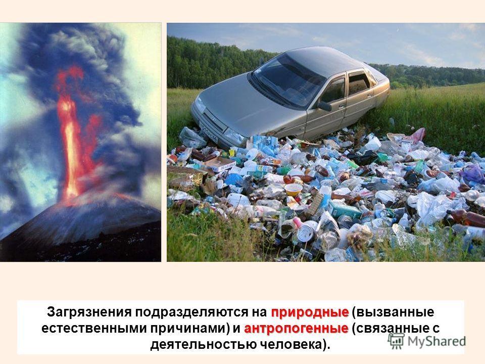 природные антропогенные Загрязнения подразделяются на природные (вызванные естественными причинами) и антропогенные (связанные с деятельностью человека).