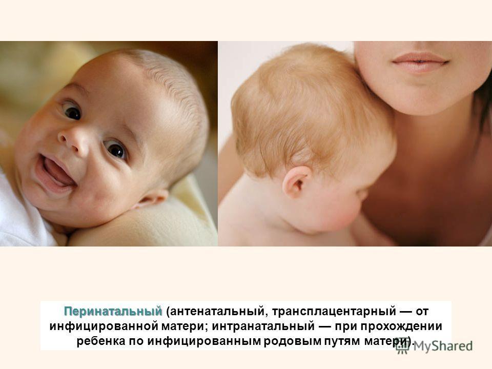 Перинатальный Перинатальный (антенатальный, трансплацентарный от инфицированной матери; интранатальный при прохождении ребенка по инфицированным родовым путям матери).