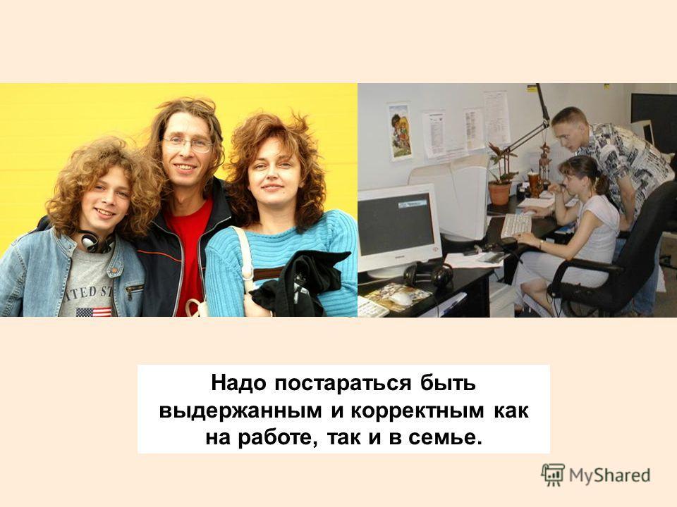 Надо постараться быть выдержанным и корректным как на работе, так и в семье.